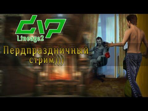 dvp - Lineage 2 - Пердпраздничный стрим)))