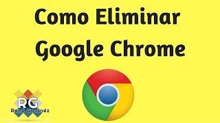 Como Eliminar Por Completo Google Chrome 2017