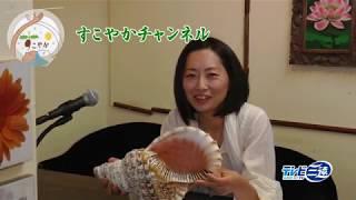 【すこやかチャンネル】自分の役割を生きる~ホラ貝を吹く意味~(荒木愛子)