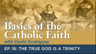 Basics of the Catholic Faith - Episode 16: The True God is a Trinity