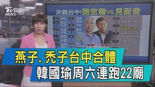 【說政治】燕子、禿子台中合體 韓國瑜周六連跑22廟