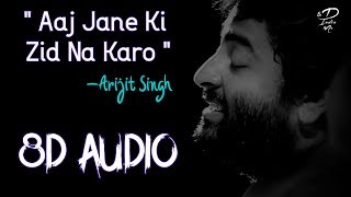 Aaj jane ki zid na karo ft. Arijit Singh 🎧 8D Audio