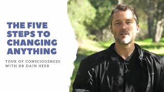 The Five Steps to Changing Anything, Tour of Consciousness with Dr Dain Heer