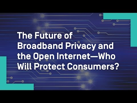 The Future of Broadband Privacy and the Open Internet—Who Will Protect Consumers?