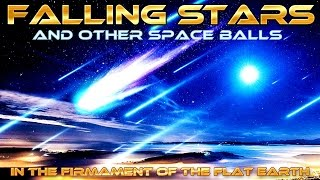 FLAT EARTH - Falling STARS and other Falling SPACE BALLS in the FIRMAMENT of the FLAT EARTH ...