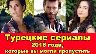 ТУРЕЦКИЕ СЕРИАЛЫ 2016 ГОДА, КОТОРЫЕ ВЫ МОГЛИ ПРОПУСТИТЬ. | Turkish Series 2016 You Can't Miss