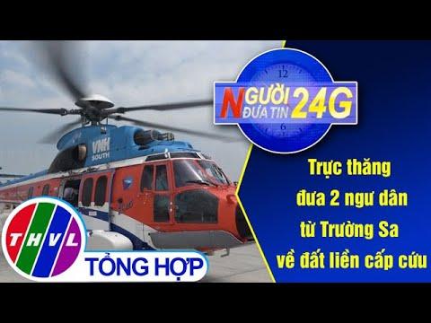 Người đưa tin 24G (11g ngày 07/03/2020) – Trực thăng đưa 2 ngư dân từ Trường Sa về đất liền cấp cứu
