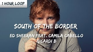 Ed Sheeran - South of the Border feat. Camila Cabello & Cardi B (1 HOUR LOOP)