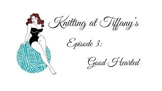 Knitting at Tiffany's Episode 3: Good Hearted