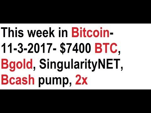 This week in Bitcoin- 11-3-2017- $7400 BTC, Bgold, SingularityNET, Bcash pump, 2x