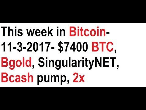 This week in Bitcoin- 11-3-2017- $7400 BTC, Bgold, <bold>SingularityNET</bold>, Bcash pump, 2x