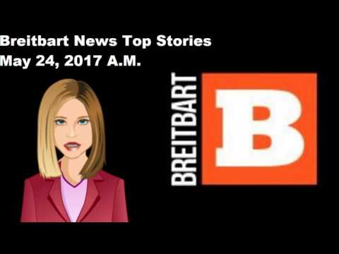 Breitbart News Top Stories - May 24, 2017 A.M.