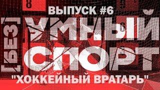 """""""[без]УМНЫЙ спорт"""". Выпуск 6. Хоккейный вратарь"""