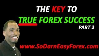 THE KEY TO TRUE Forex Success Part 2 - So Darn Easy Forex