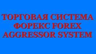 ТОРГОВАЯ СИСТЕМА Форекс FOREX AGGRESSOR SYSTEM