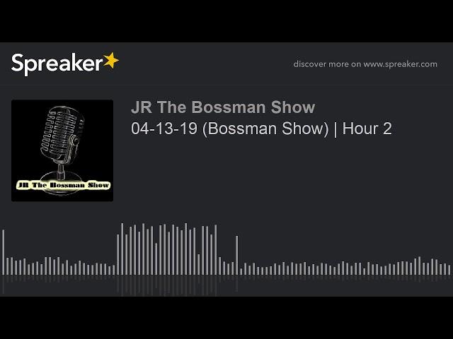04-13-19 (Bossman Show)   Hour 2 (made with Spreaker)