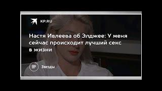 Настя Ивлеева об Элджее: У меня сейчас происходит лучший секс в жизни