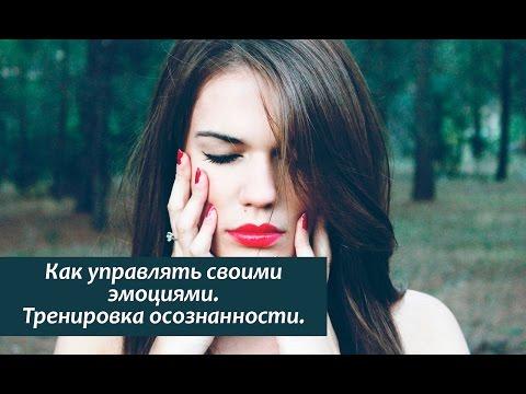 Как управлять своими эмоциями. Тренировка осознанности