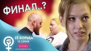 Сериал EЁ БОРЬБА // ЭПИЗОД 10: ФИНАЛ..?