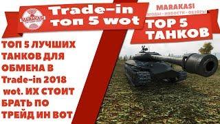 ТОП 5 ЛУЧШИХ ТАНКОВ ДЛЯ ОБМЕНА В Trade-in 2018 wot. ИХ СТОИТ БРАТЬ ПО ТРЕЙД ИН ВОТ World of Tanks