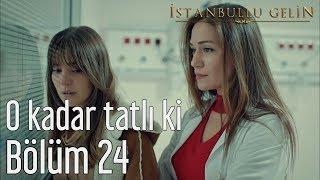 İstanbullu Gelin 24. Bölüm - O Kadar Tatlı ki
