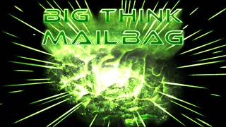 Big Think Mailbag #6