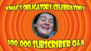Kmac's Obligatory Celebratory (almost) 100,000 Subscriber Q&A