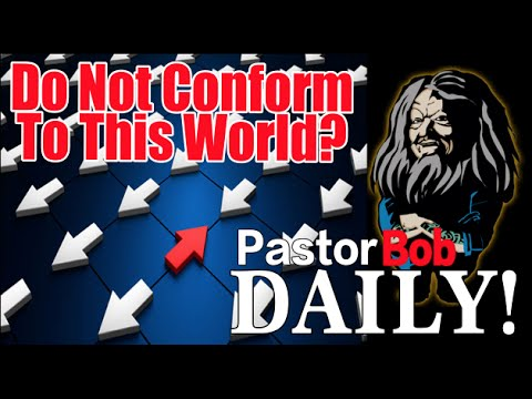 """Don't Conform To This World?"" Pastor Bob DAILY!"