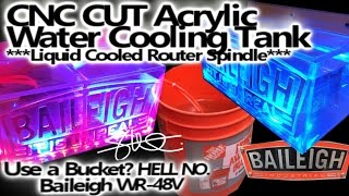 CNC Cut Clear Acrylic Water Tank - Liquid Cooled Router - Use a bucket? HELL no - Baileigh WR-48v