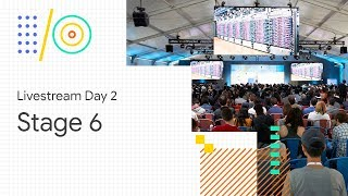 Livestream Day 2: Stage 6 (Google I/O '18)