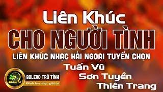 Liên Khúc CHO NGƯỜI TÌNH   Tuấn Vũ - Sơn Tuyền - Thiên Trang   Liên Khúc Nhạc Hải Ngoại Tuyển Chọn