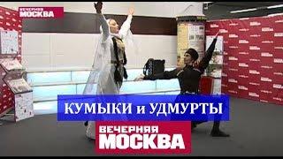 Кумыки и Удмурты в гостях у Вечерней Москвы