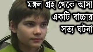 মঙ্গল গ্রহ থেকে আসা একটি বাচ্চার সত্য ঘটনা || True story of a child who came from Mars