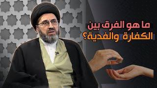 ماهو الفرق بين الكفارة والفديه ومتى يتم دفعهن ؟ | السيد رشيد الحسيني