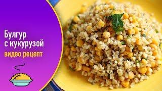 Булгур с кукурузой — видео рецепт