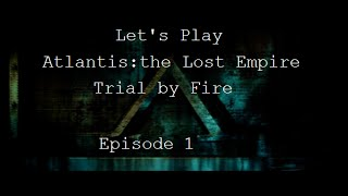 Let's Play Atlantis the Lost Empire Trial by Fire Episode 1: The Only Competent Crewmember