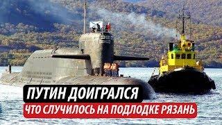 Путін догрався. Що сталося на підводному човні «Рязань»