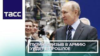Путин: призыв в армию уйдет в прошлое