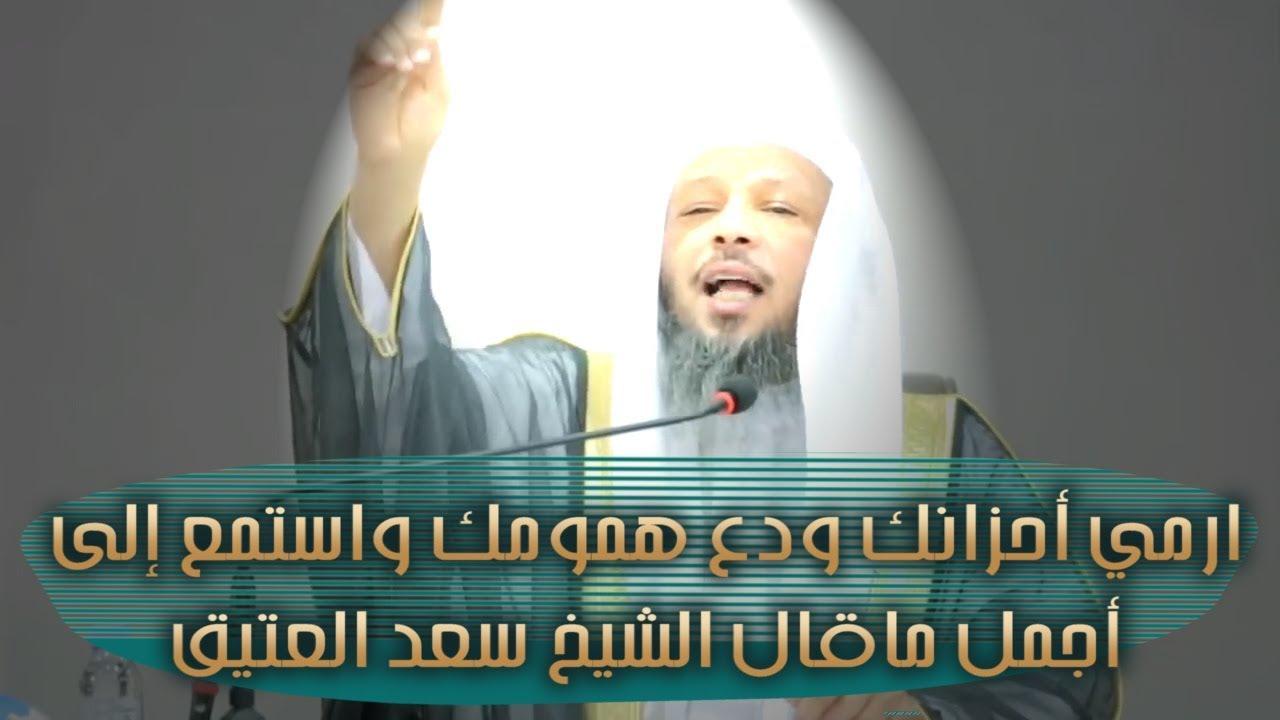 ارمي أحزانك ودع همومك واستمع إلى أجمل ماقال الشيخ سعد العتيق