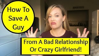 Dating Advice: How To Save A Guy From A Crazy Girlfriend and Bad, Toxic Relationship!