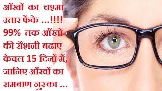 आँखों का चश्मा उतार फेंके और 99% तक आँखों की रौशनी बढाए 15दिनों में,आँखों की रौशनी तेज करने का घरेलू