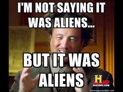 Image result for i'm not saying it was aliens but it was aliens