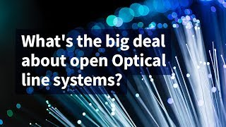 What's the Big Deal About Open Optical Line Systems?