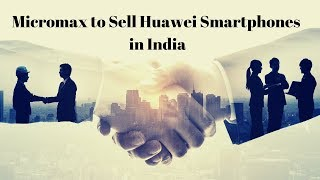 Exclusive: Micromax to sell Huawei Phones in India