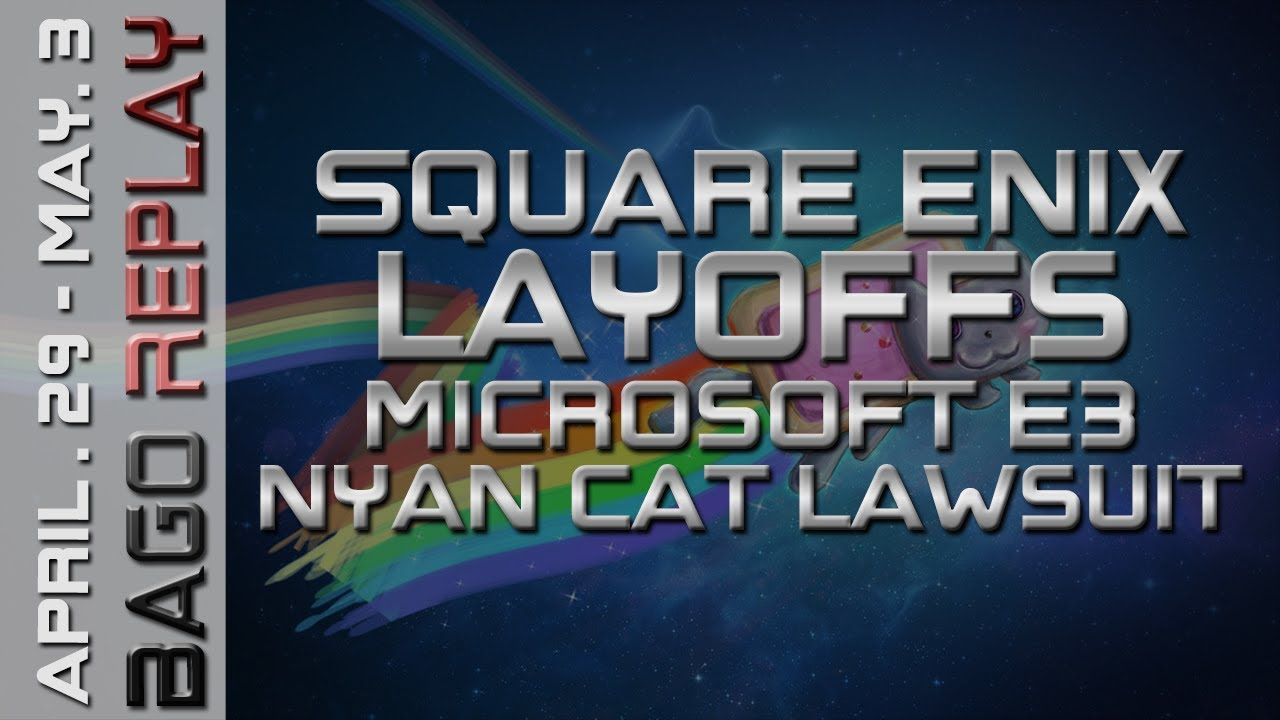 Bago Replay - Square Enix Layoffs, Microsoft E3 Scheduled, Nyan Cat Lawsuit  (April 29 - May 3)
