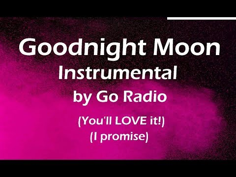 Go Radio - Goodnight Moon Instrumental (You'll LOVE it, I promise!)