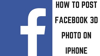 How to Post Facebook 3D Photo on iPhone