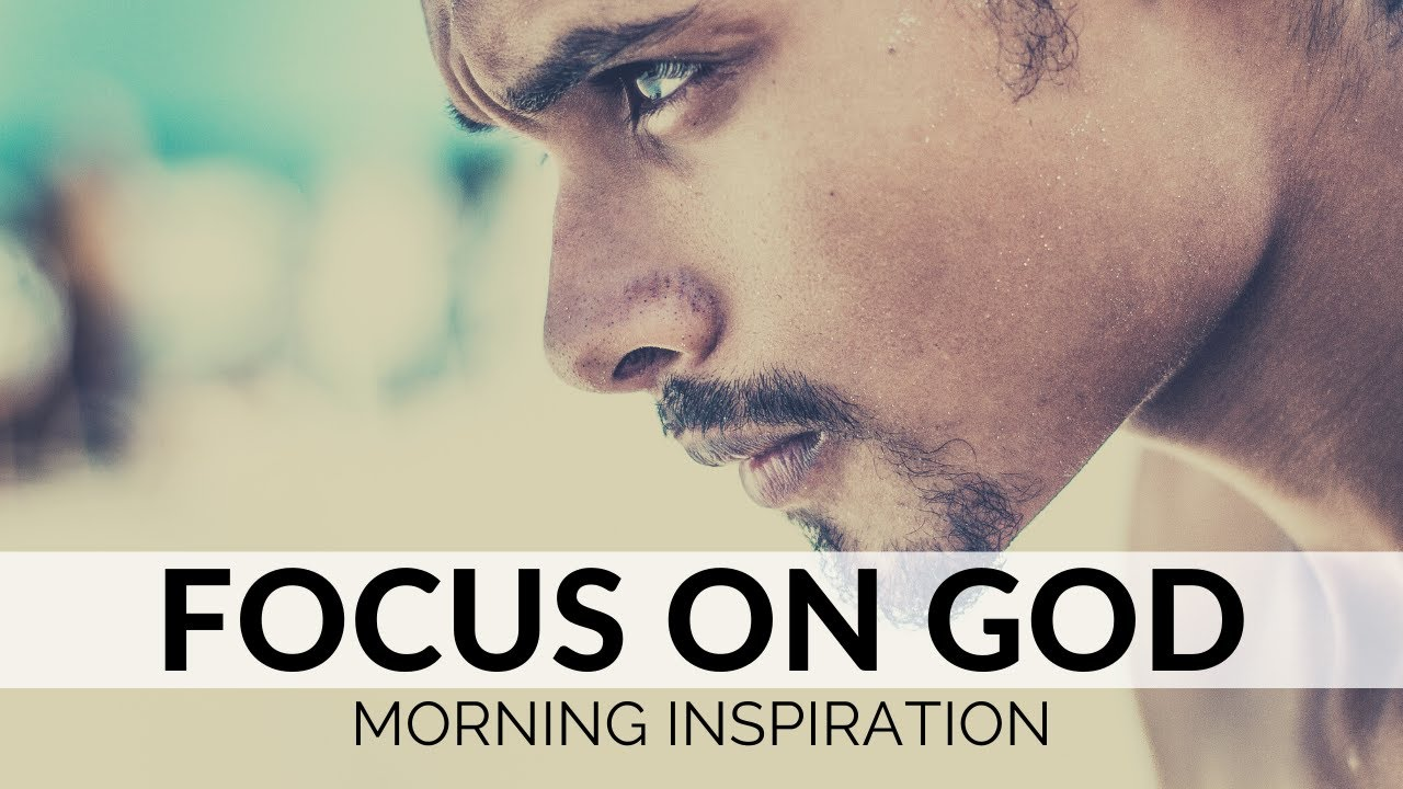 FOCUS ON GOD | Inspiration To Start Your Day Right! - Listen Every Morning to Motivate Your Day!