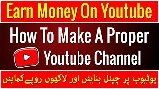 How to Create A Youtube Channel With Complete Settings and Earn Money From It | Complete Guide