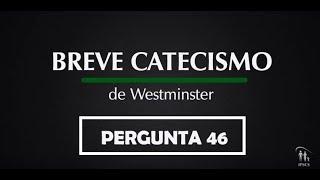 Breve Catecismo - Pergunta 46